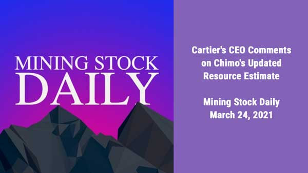 Cartier's CEO Comments on Chimo's Updated Resource Estimate – Mining Stock Daily